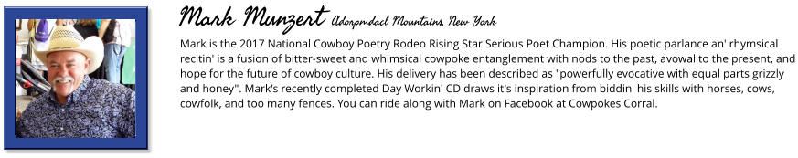"Mark is the 2017 National Cowboy Poetry Rodeo Rising Star Serious Poet Champion. His poetic parlance an' rhymsical recitin' is a fusion of bitter-sweet and whimsical cowpoke entanglement with nods to the past, avowal to the present, and hope for the future of cowboy culture. His delivery has been described as ""powerfully evocative with equal parts grizzly and honey"". Mark's recently completed Day Workin' CD draws it's inspiration from biddin' his skills with horses, cows, cowfolk, and too many fences. You can ride along with Mark on Facebook at Cowpokes Corral.      Mark Munzert Adorpmdacl Mountains, New York"