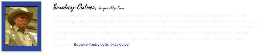 "Smokey Culver, the ""Coyboy Poet"" is author of A Wrap and A Hooey,  Mr. Culver writes about whatever comes to mind, mostly farmers and ranchers, down-home folks, and the Western Way of life.  Smokey's ""What Makes a Man a Cowboy"" was selected as a finalist for the NFR Cowboy Poetry Contest in 2014.  Mr. Culver was also named ""Poet of the Year, 2014"" at the Texas Independece Day Celebration in Granbury, Texas.  ""The Lord has blessed me with an ability to put thoughts into words that generally make sense, and even stir-up emotions sometimes.""  You can see his works and information on Facebook at Bobwire Poetry by Smokey Culver    Smokey Culver, League City, Texas"
